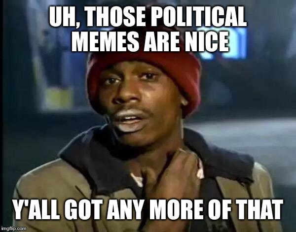 Y'all got any more Politic Memes? | UH, THOSE POLITICAL MEMES ARE NICE Y'ALL GOT ANY MORE OF THAT | image tagged in memes,y'all got any more of that,politics,political,stop reading the tags,oh wow are you actually reading these tags | made w/ Imgflip meme maker