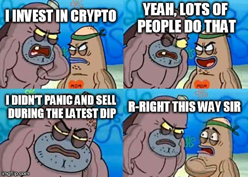How tough are you, crypto? | I INVEST IN CRYPTO YEAH, LOTS OF PEOPLE DO THAT I DIDN'T PANIC AND SELL DURING THE LATEST DIP R-RIGHT THIS WAY SIR | image tagged in memes,how tough are you,cryptocurrency,crypto | made w/ Imgflip meme maker