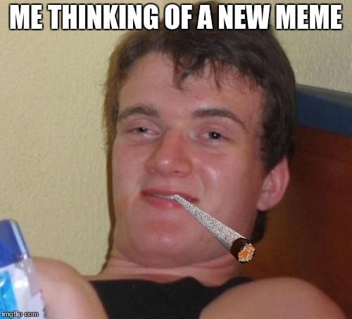 10 Guy Meme | ME THINKING OF A NEW MEME | image tagged in memes,10 guy | made w/ Imgflip meme maker