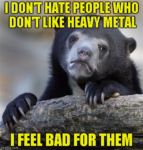 But if they dislike it because the church/school/parents tell them to do so,I have no pity for them | I DON'T HATE PEOPLE WHO DON'T LIKE HEAVY METAL I FEEL BAD FOR THEM | image tagged in memes,confession bear,heavy metal,powermetalhead,hate | made w/ Imgflip meme maker