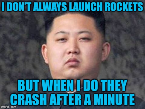 Kim Jong Un | I DON'T ALWAYS LAUNCH ROCKETS BUT WHEN I DO THEY CRASH AFTER A MINUTE | image tagged in kim jong un | made w/ Imgflip meme maker