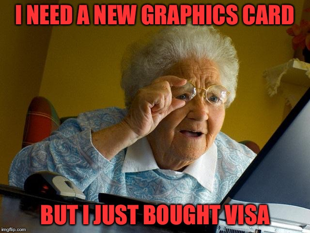 Grandma Finds The Internet Meme | I NEED A NEW GRAPHICS CARD BUT I JUST BOUGHT VISA | image tagged in memes,grandma finds the internet | made w/ Imgflip meme maker