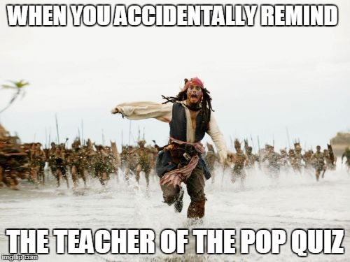 Jack Sparrow Being Chased Meme | WHEN YOU ACCIDENTALLY REMIND THE TEACHER OF THE POP QUIZ | image tagged in memes,jack sparrow being chased | made w/ Imgflip meme maker