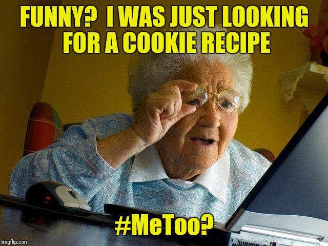 Grandma Finds The Internet Meme | FUNNY?  I WAS JUST LOOKING FOR A COOKIE RECIPE #MeToo? | image tagged in memes,grandma finds the internet | made w/ Imgflip meme maker