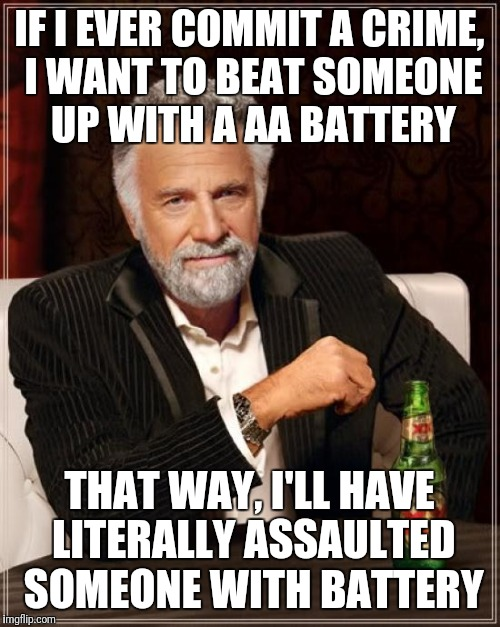 The Most Interesting Man In The World Meme | IF I EVER COMMIT A CRIME, I WANT TO BEAT SOMEONE UP WITH A AA BATTERY THAT WAY, I'LL HAVE LITERALLY ASSAULTED SOMEONE WITH BATTERY | image tagged in memes,the most interesting man in the world | made w/ Imgflip meme maker