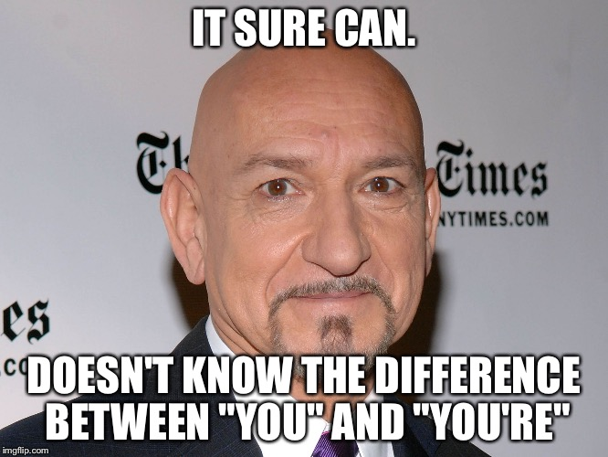 "Ben Kingsley | IT SURE CAN. DOESN'T KNOW THE DIFFERENCE BETWEEN ""YOU"" AND ""YOU'RE"" 