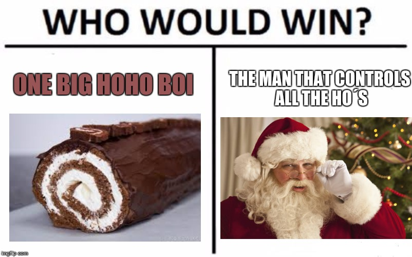 Who Would Win? Meme | ONE BIG HOHO BOI THE MAN THAT CONTROLS ALL THE HO´S | image tagged in memes,who would win | made w/ Imgflip meme maker
