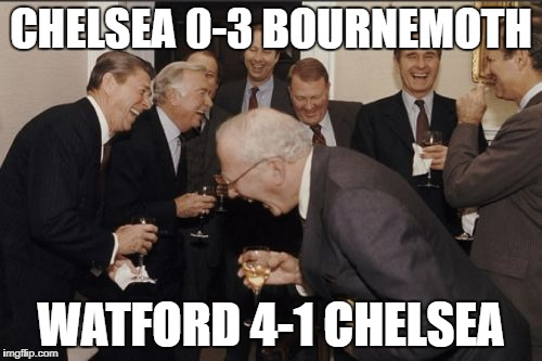 Laughing Men In Suits Meme | CHELSEA 0-3 BOURNEMOTH WATFORD 4-1 CHELSEA | image tagged in memes,laughing men in suits | made w/ Imgflip meme maker
