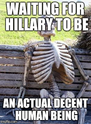 Waiting Skeleton Meme | WAITING FOR HILLARY TO BE AN ACTUAL DECENT HUMAN BEING | image tagged in memes,waiting skeleton | made w/ Imgflip meme maker