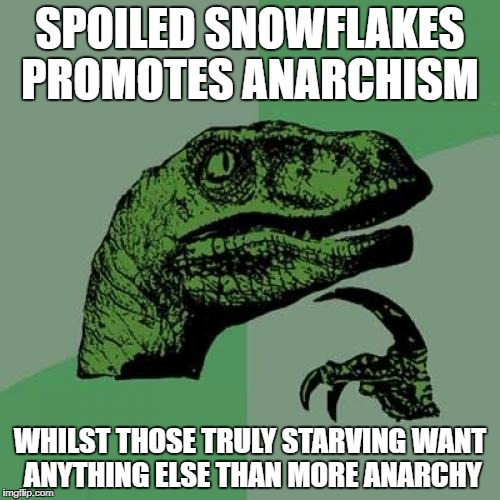 Philosoraptor Meme | SPOILED SNOWFLAKES PROMOTES ANARCHISM WHILST THOSE TRULY STARVING WANT ANYTHING ELSE THAN MORE ANARCHY | image tagged in memes,philosoraptor,snowflakes,anarchy,starving,spoiled brat | made w/ Imgflip meme maker