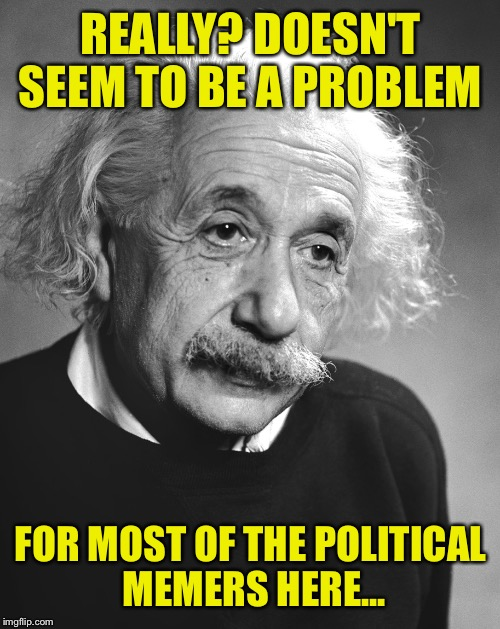 REALLY? DOESN'T SEEM TO BE A PROBLEM FOR MOST OF THE POLITICAL MEMERS HERE... | made w/ Imgflip meme maker