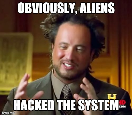 Ancient Aliens Meme | OBVIOUSLY, ALIENS HACKED THE SYSTEM | image tagged in memes,ancient aliens | made w/ Imgflip meme maker