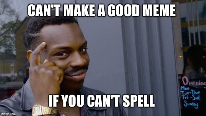 Roll Safe Think About It Meme | CAN'T MAKE A GOOD MEME IF YOU CAN'T SPELL | image tagged in memes,roll safe think about it | made w/ Imgflip meme maker