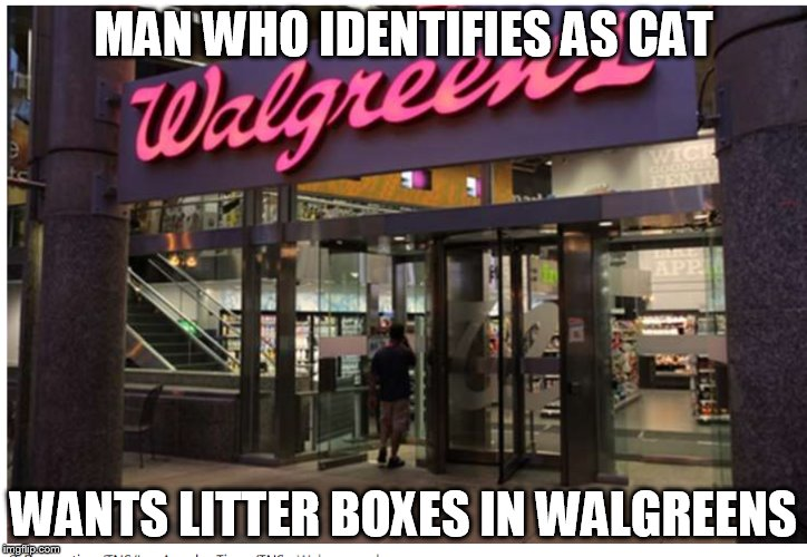 MAN WHO IDENTIFIES AS CAT; WANTS LITTER BOXES IN WALGREENS | image tagged in walgreens,cat,furry | made w/ Imgflip meme maker
