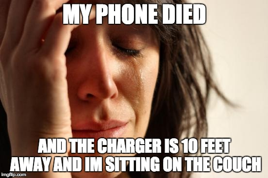 First World Problems Meme | MY PHONE DIED AND THE CHARGER IS 10 FEET AWAY AND IM SITTING ON THE COUCH | image tagged in memes,first world problems | made w/ Imgflip meme maker