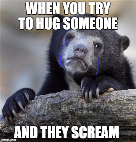 Confession Bear Meme | WHEN YOU TRY TO HUG SOMEONE AND THEY SCREAM | image tagged in memes,confession bear | made w/ Imgflip meme maker
