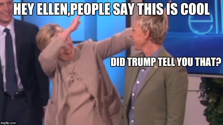 hillary dabbing | HEY ELLEN,PEOPLE SAY THIS IS COOL DID TRUMP TELL YOU THAT? | image tagged in hillary dabbing | made w/ Imgflip meme maker