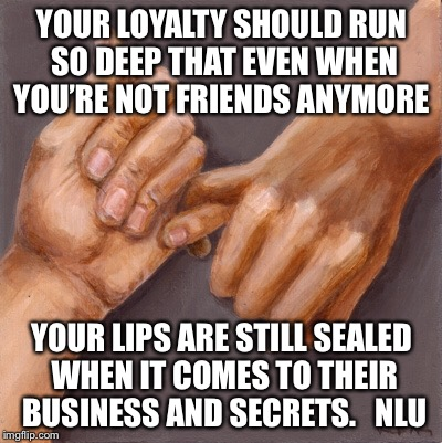 YOUR LOYALTY SHOULD RUN SO DEEP THAT EVEN WHEN YOU'RE NOT FRIENDS ANYMORE YOUR LIPS ARE STILL SEALED WHEN IT COMES TO THEIR BUSINESS AND SEC | image tagged in loyalty | made w/ Imgflip meme maker