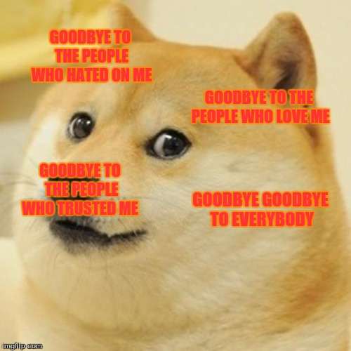 Doge Meme | GOODBYE TO THE PEOPLE WHO HATED ON ME GOODBYE TO THE PEOPLE WHO LOVE ME GOODBYE TO THE PEOPLE WHO TRUSTED ME GOODBYE GOODBYE TO EVERYBODY | image tagged in memes,doge | made w/ Imgflip meme maker