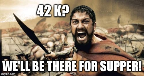 Sparta Leonidas Meme | 42 K? WE'LL BE THERE FOR SUPPER! | image tagged in memes,sparta leonidas | made w/ Imgflip meme maker