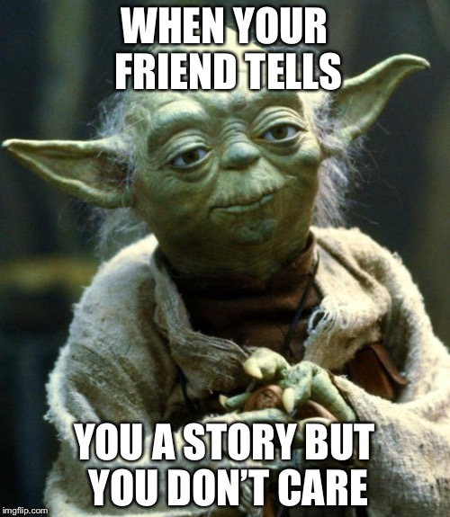 Star Wars Yoda Meme | WHEN YOUR FRIEND TELLS YOU A STORY BUT YOU DON'T CARE | image tagged in memes,star wars yoda | made w/ Imgflip meme maker