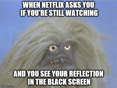 Thank heavens Netflix is there to tell us we've been watching for too long. | WHEN NETFLIX ASKS YOU IF YOU'RE STILL WATCHING AND YOU SEE YOUR REFLECTION IN THE BLACK SCREEN | image tagged in tv junkie,netflix,funny | made w/ Imgflip meme maker