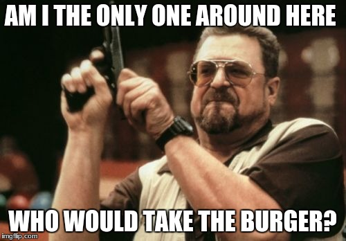 Am I The Only One Around Here Meme | AM I THE ONLY ONE AROUND HERE WHO WOULD TAKE THE BURGER? | image tagged in memes,am i the only one around here | made w/ Imgflip meme maker