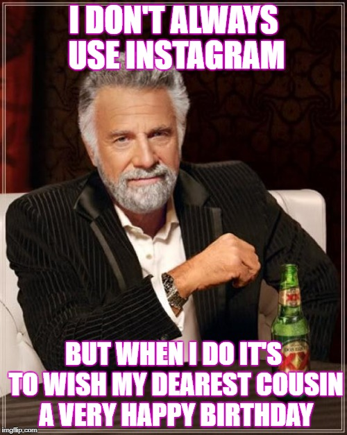 The Most Interesting Man In The World Meme | I DON'T ALWAYS USE INSTAGRAM BUT WHEN I DO IT'S TO WISH MY DEAREST COUSIN A VERY HAPPY BIRTHDAY | image tagged in memes,the most interesting man in the world | made w/ Imgflip meme maker