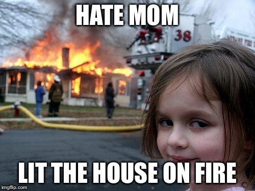 Disaster Girl Meme | HATE MOM LIT THE HOUSE ON FIRE | image tagged in memes,disaster girl | made w/ Imgflip meme maker