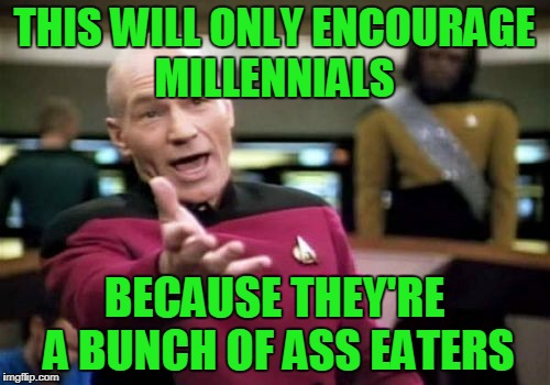 Picard Wtf Meme | THIS WILL ONLY ENCOURAGE MILLENNIALS BECAUSE THEY'RE A BUNCH OF ASS EATERS | image tagged in memes,picard wtf | made w/ Imgflip meme maker