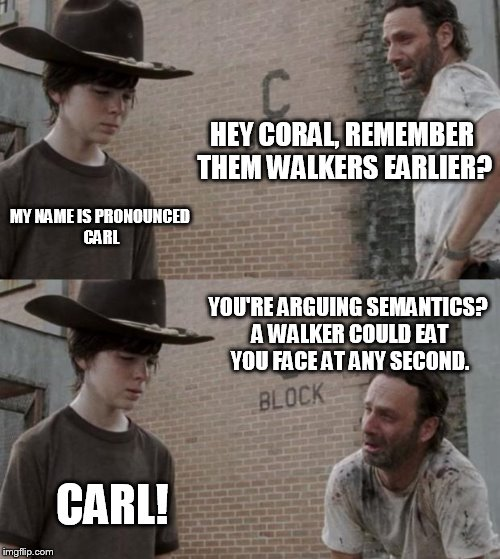 Rick and Carl Meme |  HEY CORAL, REMEMBER THEM WALKERS EARLIER? MY NAME IS PRONOUNCED CARL; YOU'RE ARGUING SEMANTICS? A WALKER COULD EAT YOU FACE AT ANY SECOND. CARL! | image tagged in memes,rick and carl,coral | made w/ Imgflip meme maker