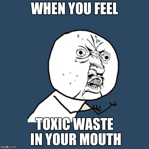 Y U No Meme | WHEN YOU FEEL TOXIC WASTE IN YOUR MOUTH | image tagged in memes,y u no | made w/ Imgflip meme maker