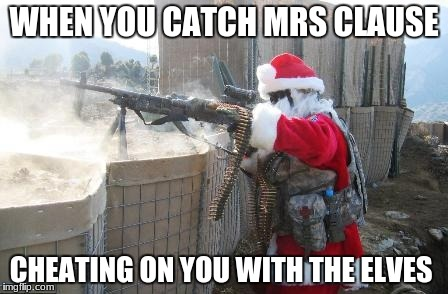 Hohoho | WHEN YOU CATCH MRS CLAUSE CHEATING ON YOU WITH THE ELVES | image tagged in memes,hohoho | made w/ Imgflip meme maker