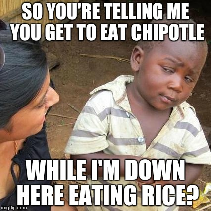 Third World Skeptical Kid Meme | SO YOU'RE TELLING ME YOU GET TO EAT CHIPOTLE WHILE I'M DOWN HERE EATING RICE? | image tagged in memes,third world skeptical kid | made w/ Imgflip meme maker