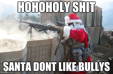 Hohoho | HOHOHOLY SHIT SANTA DONT LIKE BULLYS | image tagged in memes,hohoho | made w/ Imgflip meme maker