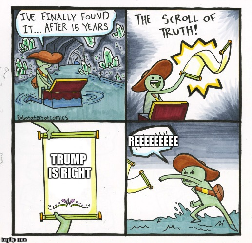liberals discover the truth | TRUMP IS RIGHT REEEEEEEEE | image tagged in memes,the scroll of truth | made w/ Imgflip meme maker