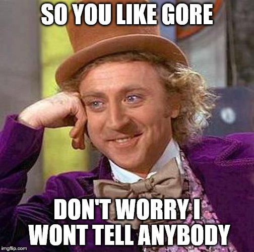 Creepy Condescending Wonka Meme | SO YOU LIKE GORE DON'T WORRY I WONT TELL ANYBODY | image tagged in memes,creepy condescending wonka | made w/ Imgflip meme maker