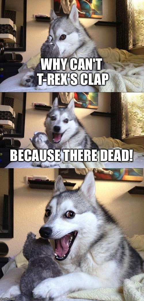 Bad Pun Dog Meme | WHY CAN'T T-REX'S CLAP BECAUSE THERE DEAD! | image tagged in memes,bad pun dog | made w/ Imgflip meme maker