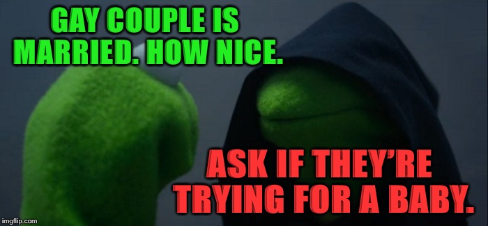 Evil Kermit Meme | GAY COUPLE IS MARRIED. HOW NICE. ASK IF THEY'RE TRYING FOR A BABY. | image tagged in memes,evil kermit,politics,political meme,political,but thats none of my business | made w/ Imgflip meme maker