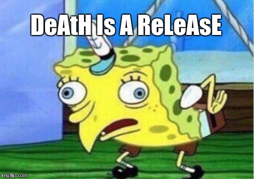 Mocking Spongebob Meme | DeAtH Is A ReLeAsE | image tagged in memes,mocking spongebob | made w/ Imgflip meme maker