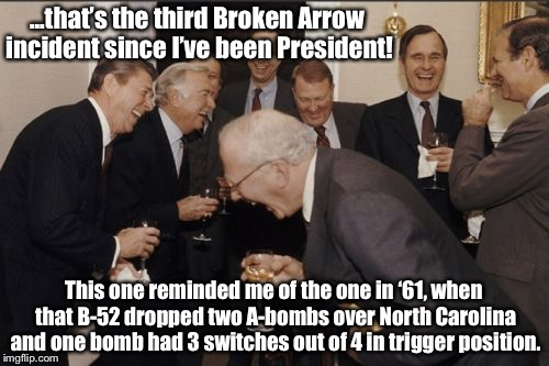 Laughing Men In Suits | ...that's the third Broken Arrow incident since I've been President! This one reminded me of the one in '61, when that B-52 dropped two A-bo | image tagged in memes,laughing men in suits | made w/ Imgflip meme maker