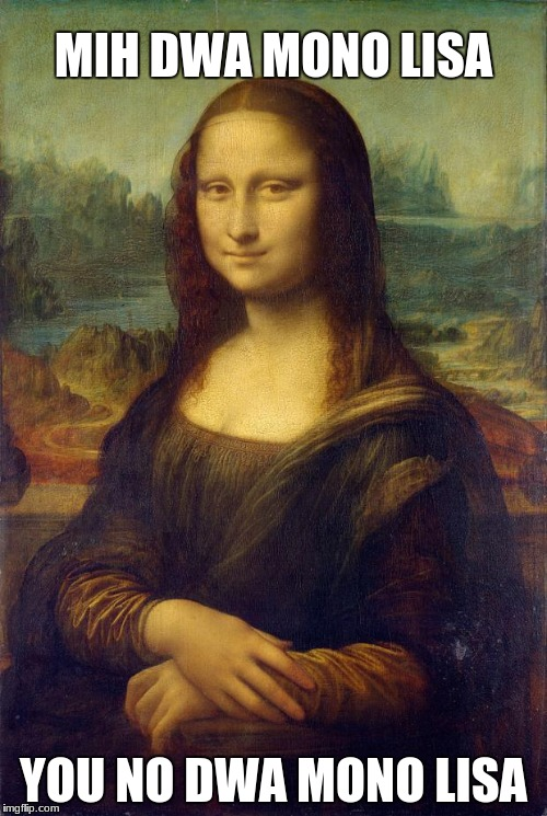 MonaLisa | MIH DWA MONO LISA YOU NO DWA MONO LISA | image tagged in monalisa | made w/ Imgflip meme maker