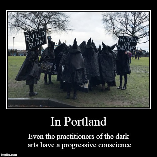 but the anarchists wear black because they're just a bunch of hipster asshats | In Portland | Even the practitioners of the dark arts have a progressive conscience | image tagged in funny,demotivationals,portland,witches,protest,protesters | made w/ Imgflip demotivational maker