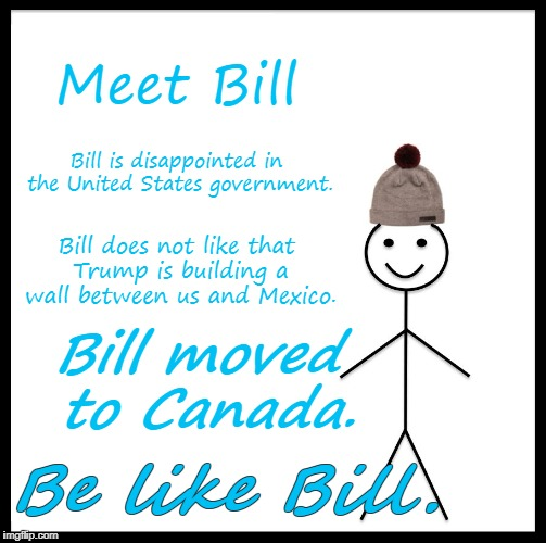 Be Like Bill Meme | Meet Bill Bill is disappointed in the United States government. Bill does not like that Trump is building a wall between us and Mexico. Be l | image tagged in memes,be like bill | made w/ Imgflip meme maker