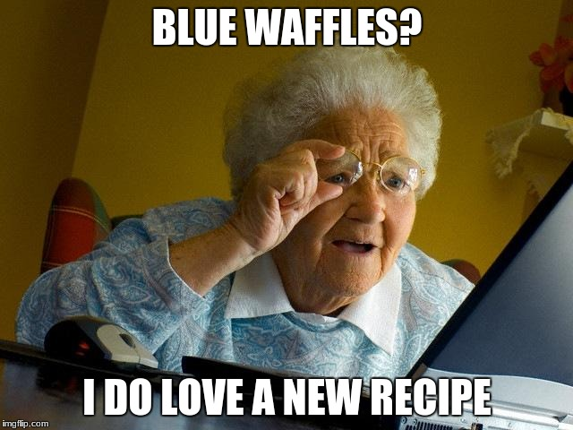 Grandma Finds The Internet Meme | BLUE WAFFLES? I DO LOVE A NEW RECIPE | image tagged in memes,grandma finds the internet | made w/ Imgflip meme maker