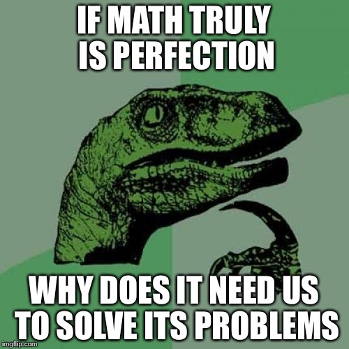 Philosoraptor Meme | IF MATH TRULY IS PERFECTION WHY DOES IT NEED US TO SOLVE ITS PROBLEMS | image tagged in memes,philosoraptor | made w/ Imgflip meme maker