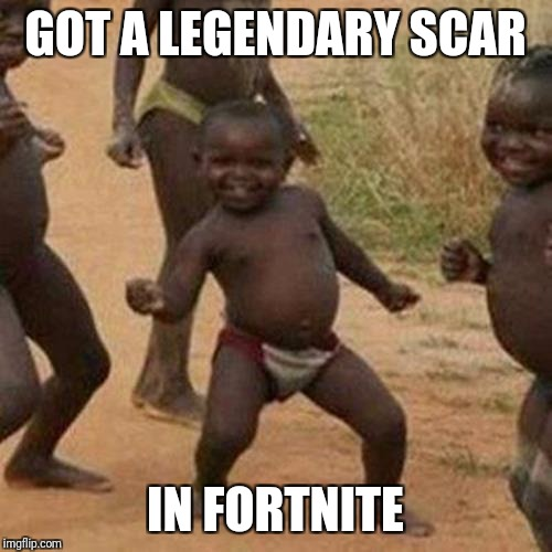 Third World Success Kid Meme | GOT A LEGENDARY SCAR IN FORTNITE | image tagged in memes,third world success kid | made w/ Imgflip meme maker
