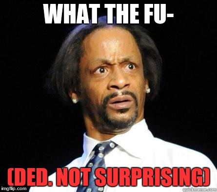 Katt Williams WTF Meme | WHAT THE FU- (DED. NOT SURPRISING) | image tagged in katt williams wtf meme | made w/ Imgflip meme maker