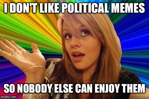 Anti-political-memer logic | I DON'T LIKE POLITICAL MEMES SO NOBODY ELSE CAN ENJOY THEM | image tagged in dumb blonde | made w/ Imgflip meme maker