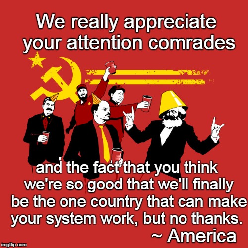Komrade Amerikan | We really appreciate your attention comrades and the fact that you think we're so good that we'll finally be the one country that can make y | image tagged in communist party | made w/ Imgflip meme maker